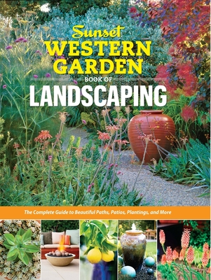 Sunset Western Garden Book of Landscaping: The Complete Guide to Beautiful Paths, Patios, Plantings, and More - The Editors of Sunset