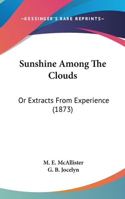 Sunshine Among the Clouds: Or Extracts from Experience (1873) - McAllister, M E, and Jocelyn, G B (Introduction by)