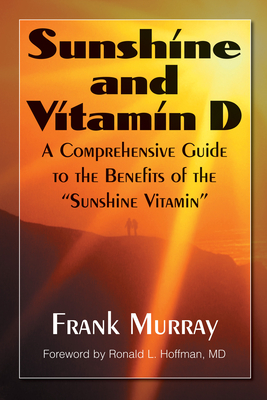"""Sunshine and Vitamin D: A Comprehensive Guide to the Benefits of the """"sunshine Vitamin"""" - Murray, Frank, and Hoffman, Ronald L (Foreword by)"""