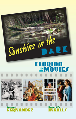 Sunshine in the Dark: Florida in the Movies - Fernandez, Susan J, and Ingalls, Robert P