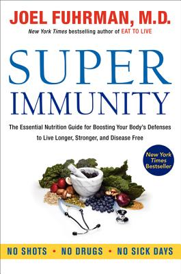Super Immunity: The Essential Nutrition Guide for Boosting Your Body's Defenses to Live Longer, Stronger, and Disease Free - Fuhrman, Joel, Dr., MD