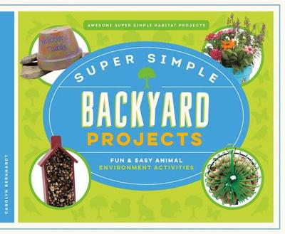 Super Simple Backyard Projects: Fun & Easy Animal Environment Activities - Bernhardt, Carolyn