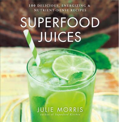 Superfood Juices: 100 Delicious, Energizing & Nutrient-Dense Recipes - Morris, Julie
