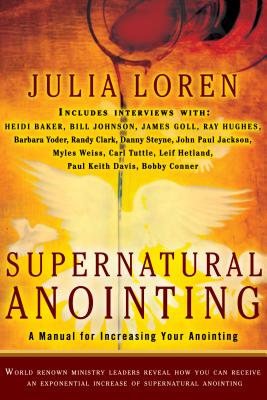 Supernatural Anointing: A Manual for Increasing Your Anointing - Loren, Julia, and Yoder, Barbara (Contributions by), and Johnson, Bill (Contributions by)