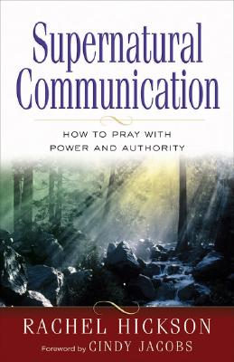 Supernatural Communication: How to Pray with Power and Authority - Hickson, Rachel