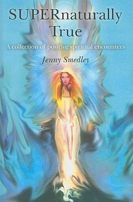 Supernaturally True: A Collection of Uplifting Spiritual Encounters - Smedley, Jenny