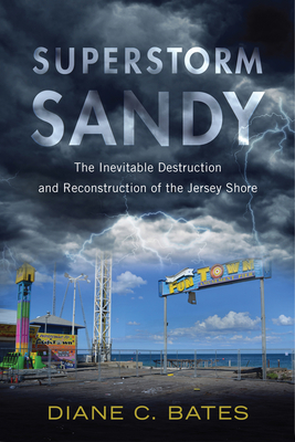 Superstorm Sandy: The Inevitable Destruction and Reconstruction of the Jersey Shore - Bates, Diane C, PH.D