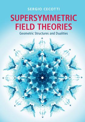 Supersymmetric Field Theories: Geometric Structures and Dualities - Cecotti, Sergio