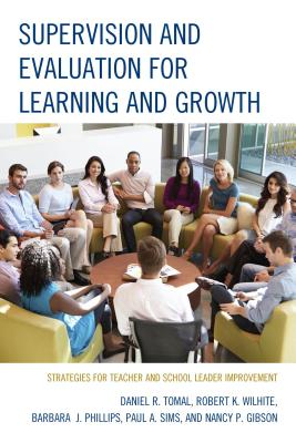 Supervision and Evaluation for Learning and Growth: Strategies for Teacher and School Leader Improvement - Tomal, Daniel R, Dr., and Wilhite, Robert K, and Phillips, Barbara