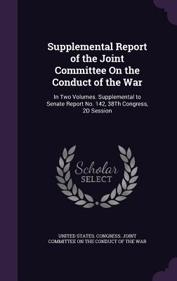 Supplemental Report of the Joint Committee on the Conduct of the War: In Two Volumes. Supplemental to Senate Report No. 142, 38th Congress, 2D Session - United States Congress Joint Committee (Creator)