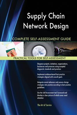 Supply Chain Network Design Complete Self-Assessment Guide - Blokdyk, Gerardus
