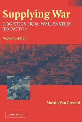 Supplying War: Logistics from Wallenstein to Patton - Van Creveld, Martin, and Creveld