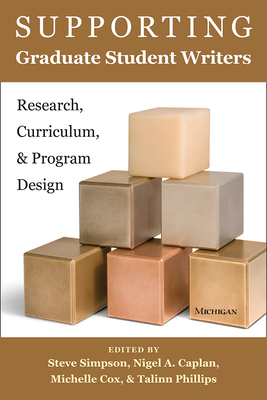 Supporting Graduate Student Writers: Research, Curriculum, and Program Design - Simpson, Steve (Editor), and Caplan, Nigel A (Editor), and Cox, Michelle (Editor)