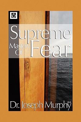 Supreme Mastery of Fear - Murphy, Joseph, Dr., PH.D., D.D.