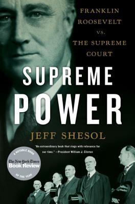Supreme Power: Franklin Roosevelt vs. the Supreme Court - Shesol, Jeff
