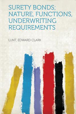 Surety Bonds; Nature, Functions, Underwriting Requirements - Clark, Lunt Edward (Creator)