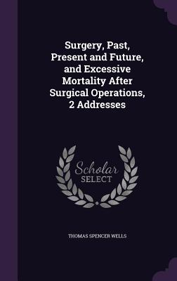 Surgery, Past, Present and Future, and Excessive Mortality After Surgical Operations, 2 Addresses - Wells, Thomas Spencer