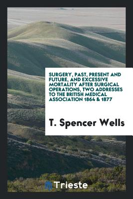 Surgery, Past, Present and Future, and Excessive Mortality After Surgical Operations, Two Addresses to the British Medical Association 1864 & 1877 - Wells, T Spencer