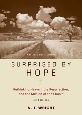 Surprised by Hope Participant's Guide: Rethinking Heaven, the Resurrection, and the Mission of the Church - Wright, N T