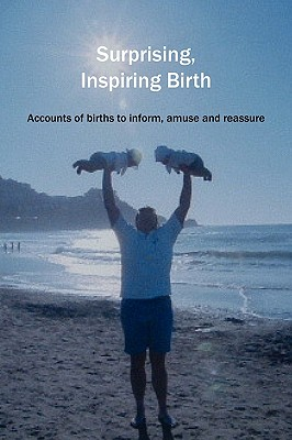 Surprising, Inspiring Birth!: Accounts of Birth to Inform, Amuse and Reassure - Donna, Sylvie (Editor)