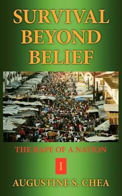 Survival Beyond Belief: The Rape of a Nation I - Chea, Augustine S