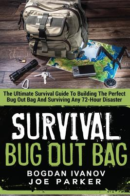 Survival: Bug Out Bag - The Ultimate Survival Guide to Building the Perfect Bug Out Bag and Surviving Any 72-Hour Disaster - Ivanov, Bogdan, and Parker, Joe