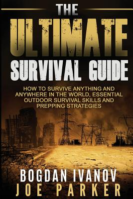 Survival: The Ultimate Survival Guide - How to Survive Anything and Anywhere in the World, Essential Outdoor Survival Skills and Prepping Strategies - Parker, Joe, and Ivanov, Bogdan
