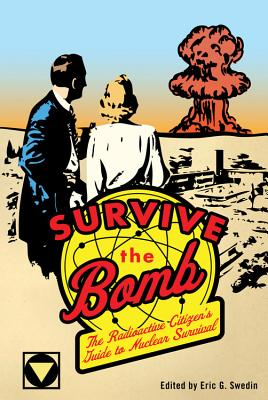 Survive the Bomb: The Radioactive Citizen's Guide to Nuclear Survival - Swedin, Eric G (Editor)