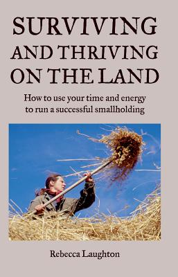 Surviving and Thriving on the Land: How to Use Your Time and Energy to Run a Successful Smallholding - Laughton, Rebecca