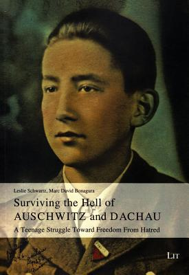 Surviving the Hell of Auschwitz and Dachau: A Teenage Struggle Toward Freedom from Hatred - Schwartz, Leslie, and Bonagura, Marc David