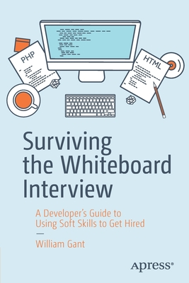 Surviving the Whiteboard Interview: A Developer's Guide to Using Soft Skills to Get Hired - Gant, William