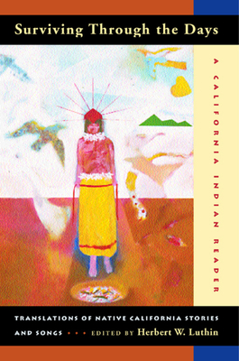 Surviving Through the Days: Translations of Native California Stories and Songs; A California Indian Reader - Luthin, Herbert W (Editor)