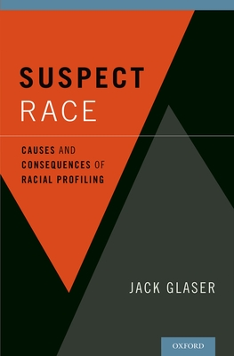 Suspect Race: Causes and Consequences of Racial Profiling - Glaser, Jack