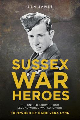 Sussex War Heroes: The Untold Story of our Second World War Survivors - James, Ben
