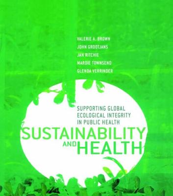 Sustainability and Health: Supporting Global Ecological Integrity in Public Health - Brown, Valerie A