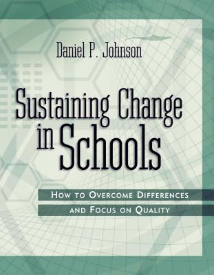 Sustaining Change in Schools: How to Overcome Differences and Focus on Quality - Johnson, Daniel P