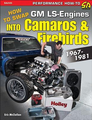 Swap Ls Engines Into Camaros & Firebirds: 1967-1981 - McClellan, Eric
