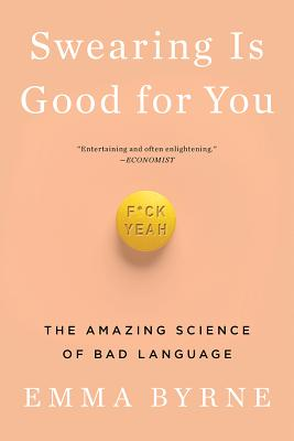 Swearing Is Good for You: The Amazing Science of Bad Language - Byrne, Emma