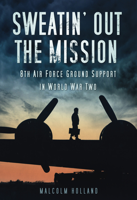 Sweatin' Out the Mission: 8th Air Force Ground Support in World War Two - Holland, Malcolm