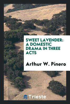 Sweet Lavender: A Domestic Drama in Three Acts - Pinero, Arthur W