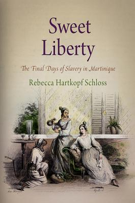 Sweet Liberty: The Final Days of Slavery in Martinique - Schloss, Rebecca Hartkopf