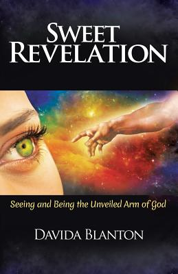 Sweet Revelation: Seeing and Being the Unveiled Arm of God - Blanton, Davida