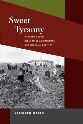 Sweet Tyranny: Migrant Labor, Industrial Agriculture, and Imperial Politics - Mapes, Kathleen