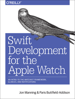 Swift Development for the Apple Watch: An Intro to the Watchkit Framework, Glances, and Notifications - Manning, Jon, and Buttfield-Addison, Paris
