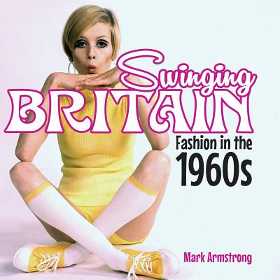 Swinging Britain: Fashion in the 1960s - Armstrong, Mark