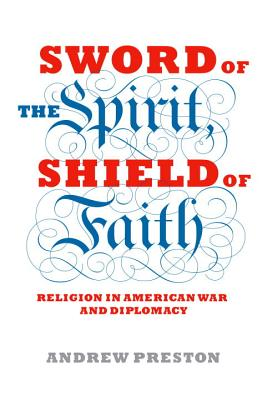 Sword of the Spirit, Shield of Faith: Religion in American War and Diplomacy - Preston, Andrew