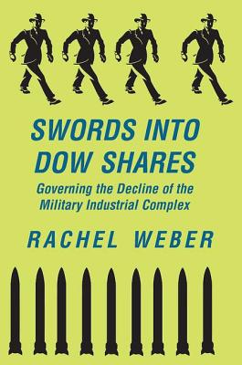 Swords Into Dow Shares: Governing The Decline Of The Military- Industrial Complex - Weber, Rachel