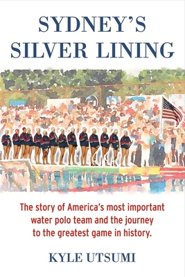 Sydney's Silver Lining: The Story of America's Most Important Water Polo Team and the Journey to Th - Utsumi, Kyle