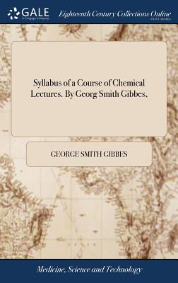 Syllabus of a Course of Chemical Lectures. by Georg Smith Gibbes, - Gibbes, George Smith