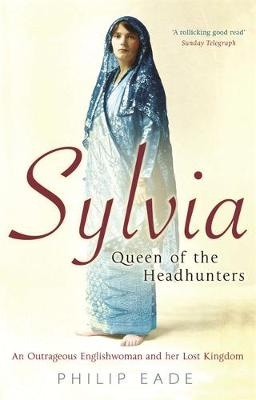 Sylvia, Queen of the Headhunters: An Outrageous Englishwoman and Her Lost Kingdom - Eade, Philip